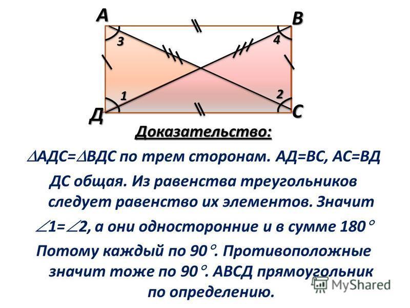 Доказательство: АДС= ВДС по трем сторонам. АД=ВС, АС=ВД ДС общая. Из равенства треугольников следует равенство их элементов. Значит 1= 2, а они односторонние и в сумме 180 Потому каждый по 90. Противоположные значит тоже по 90. АВСД прямоугольник по