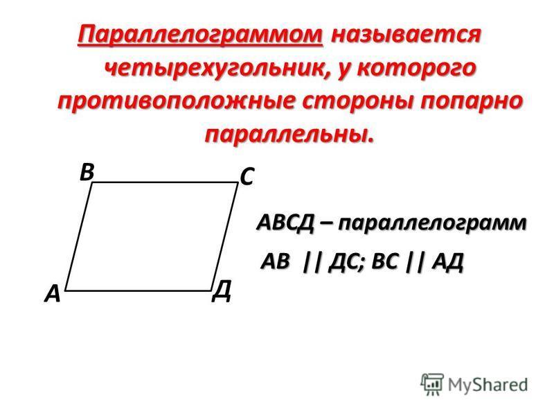 Параллелограммом называется четырехугольник, у которого противоположные стороны попарно параллельны. А В С Д АВСД – параллелограмм АВ || ДС; ВС || АД