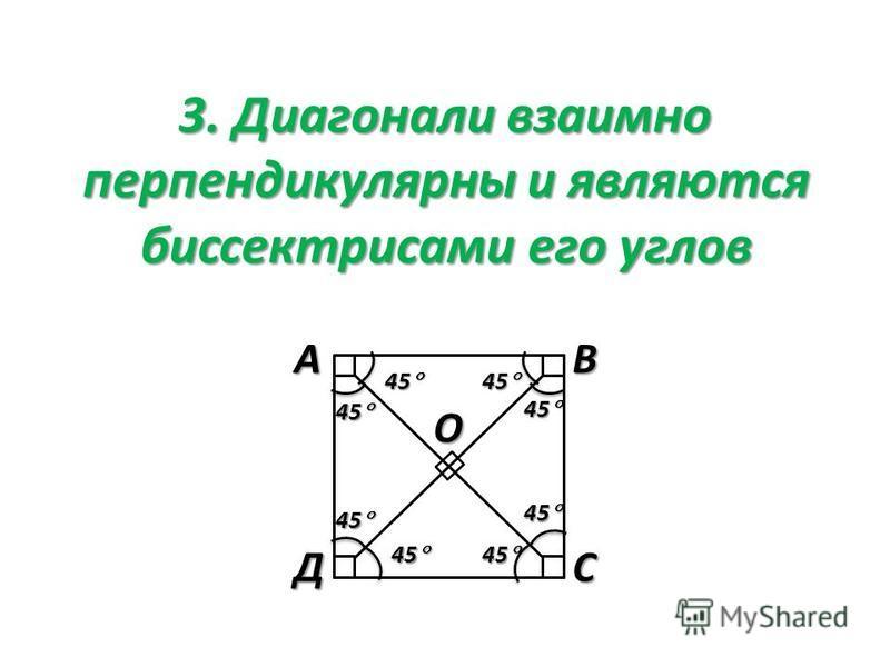 3. Диагонали взаимно перпендикулярны и являются биссектрисами его угловАВСД О 45 45