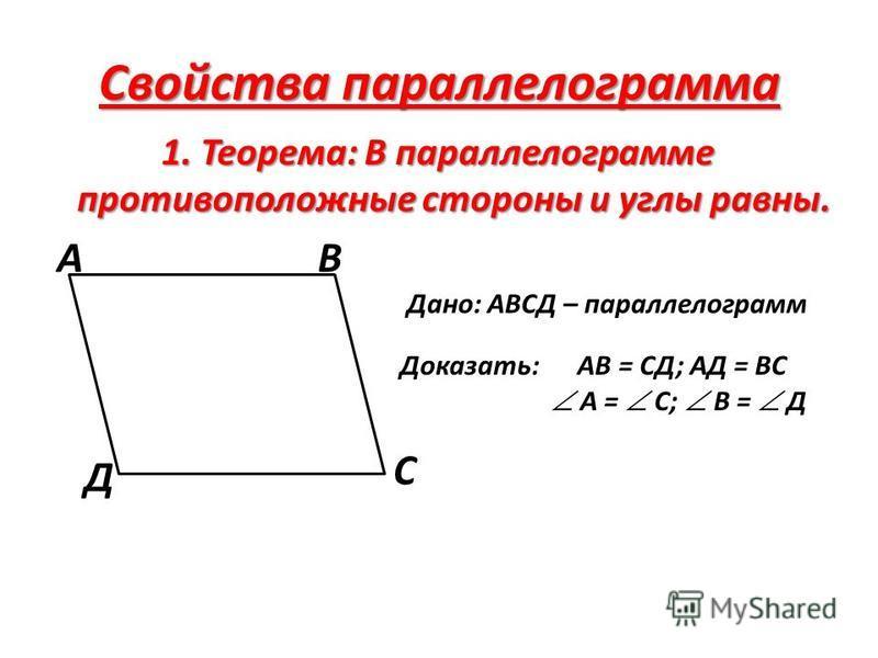Свойства параллелограмма 1. Теорема: В параллелограмме противоположные стороны и углы равны. АВ С Д Дано: АВСД – параллелограмм Доказать: АВ = СД; АД = ВС А = С; В = Д