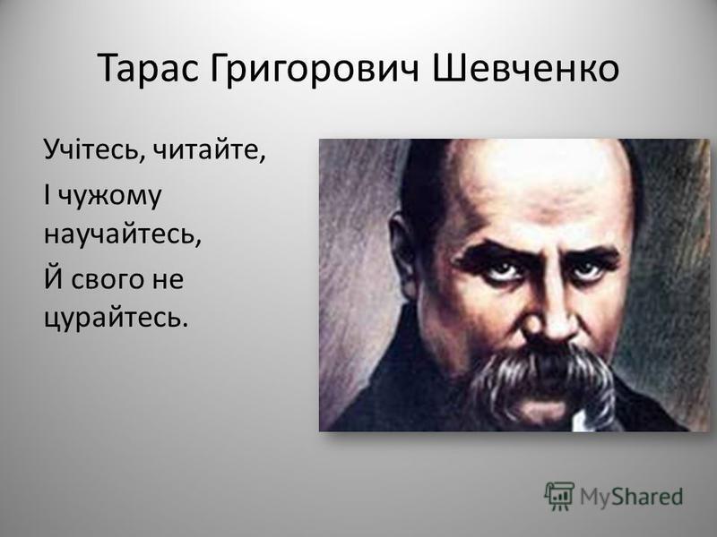 Тарас Григорович Шевченко Учітесь, читайте, І чужому научайтесь, Й свого не цурайтесь.