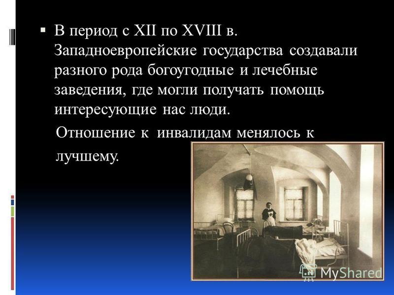 В период с XII по XVIII в. Западноевропейские государства создавали разного рода богоугодные и лечебные заведения, где могли получать помощь интересующие нас люди. Отношение к инвалидам менялось к лучшему.