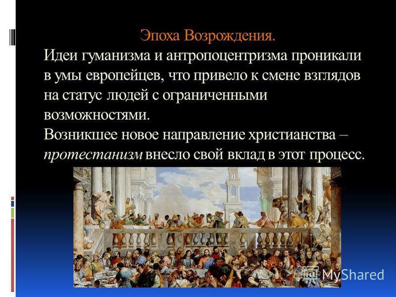 Эпоха Возрождения. Идеи гуманизма и антропоцентризма проникали в умы европейцев, что привело к смене взглядов на статус людей с ограниченными возможностями. Возникшее новое направление христианства – протестантизм внесло свой вклад в этот процесс.