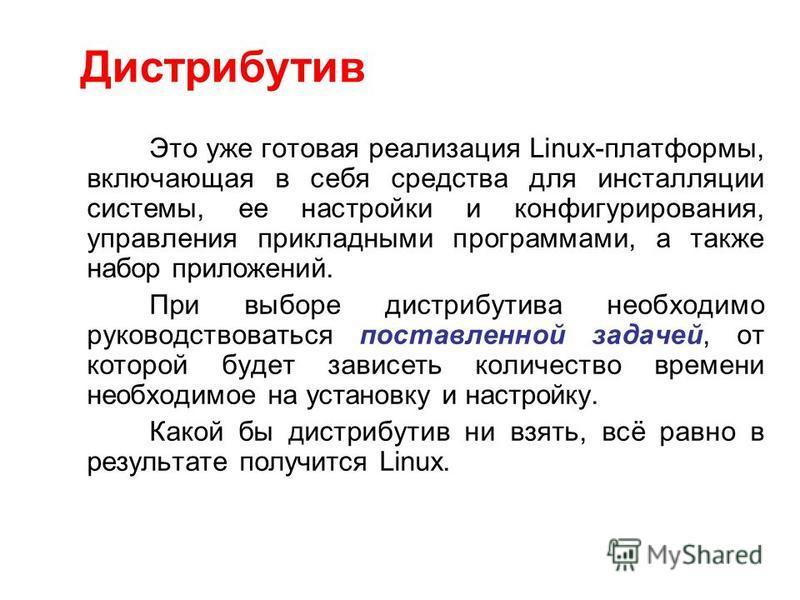 Это уже готовая реализация Linux-платформы, включающая в себя средства для инсталляции системы, ее настройки и конфигурирования, управления прикладными программами, а также набор приложений. При выборе дистрибутива необходимо руководствоваться постав