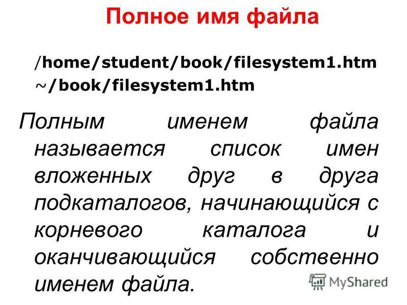 Полное имя файла Полным именем файла называется список имен вложенных друг в друга подкаталогов, начинающийся с корневого каталога и оканчивающийся собственно именем файла. /home/student/book/filesystem1. htm ~/book/filesystem1.htm