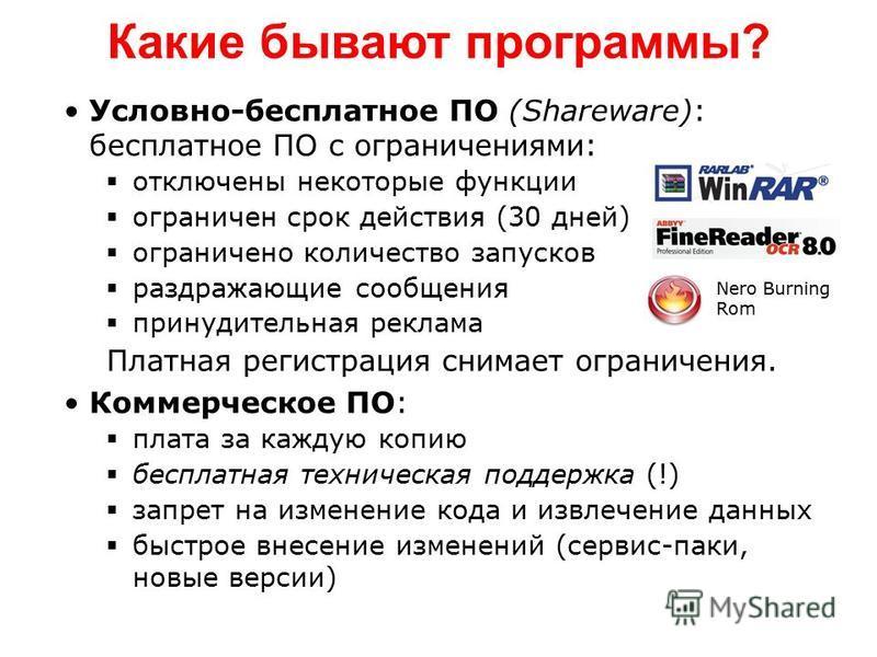 Какие бывают программы? Условно-бесплатное ПО (Shareware): бесплатное ПО с ограничениями: отключены некоторые функции ограничен срок действия (30 дней) ограничено количество запусков раздражающие сообщения принудительная реклама Платная регистрация с