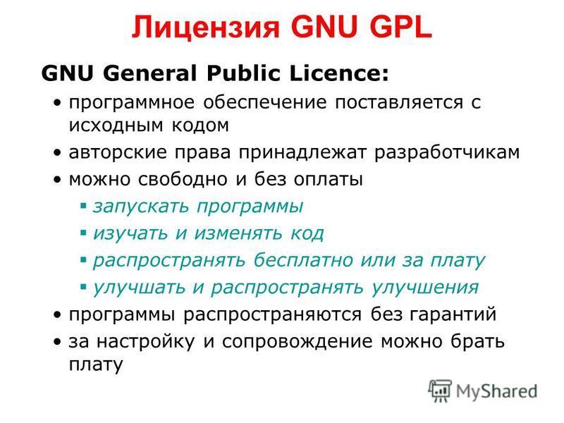 Лицензия GNU GPL GNU General Public Licence: программное обеспечение поставляется с исходным кодом авторские права принадлежат разработчикам можно свободно и без оплаты запускать программы изучать и изменять код распространять бесплатно или за плату
