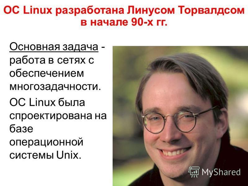 Основная задача - работа в сетях с обеспечением многозадачности. ОС Linux была спроектирована на базе операционной системы Unix. ОС Linux разработана Линусом Торвалдсом в начале 90-х гг.
