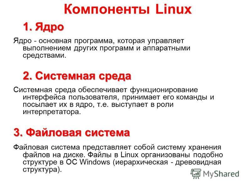 Компоненты Linux 1. Ядро Ядро - основная программа, которая управляет выполнением других программ и аппаратными средствами. 2. Системная среда Системная среда обеспечивает функционирование интерфейса пользователя, принимает его команды и посылает их