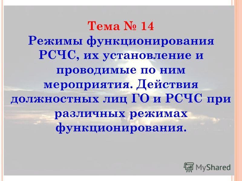 Тема 14 Режимы функционирования РСЧС, их установление и проводимые по ним мероприятия. Действия должностных лиц ГО и РСЧС при различных режимах функционирования.