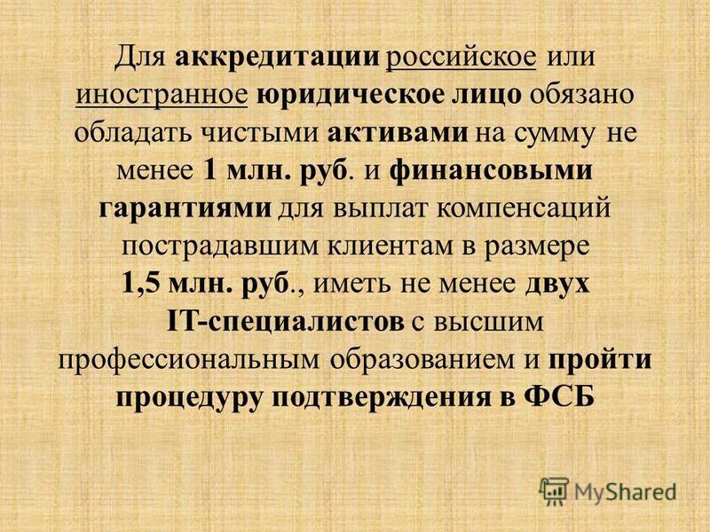 Для аккредитации российское или иностранное юридическое лицо обязано обладать чистыми активами на сумму не менее 1 млн. руб. и финансовыми гарантиями для выплат компенсаций пострадавшим клиентам в размере 1,5 млн. руб., иметь не менее двух IT-специал
