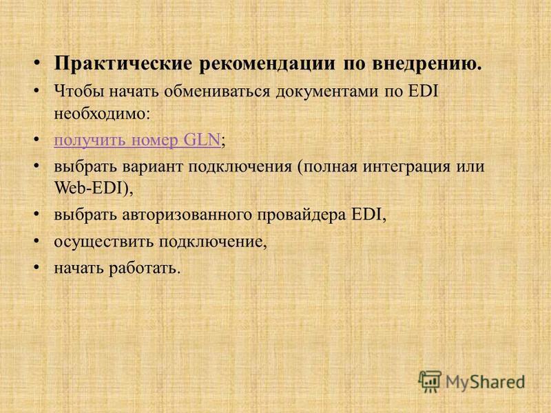 Практические рекомендации по внедрению. Чтобы начать обмениваться документами по EDI необходимо: получить номер GLN; получить номер GLN выбрать вариант подключения (полная интеграция или Web-EDI), выбрать авторизованного провайдера EDI, осуществить п