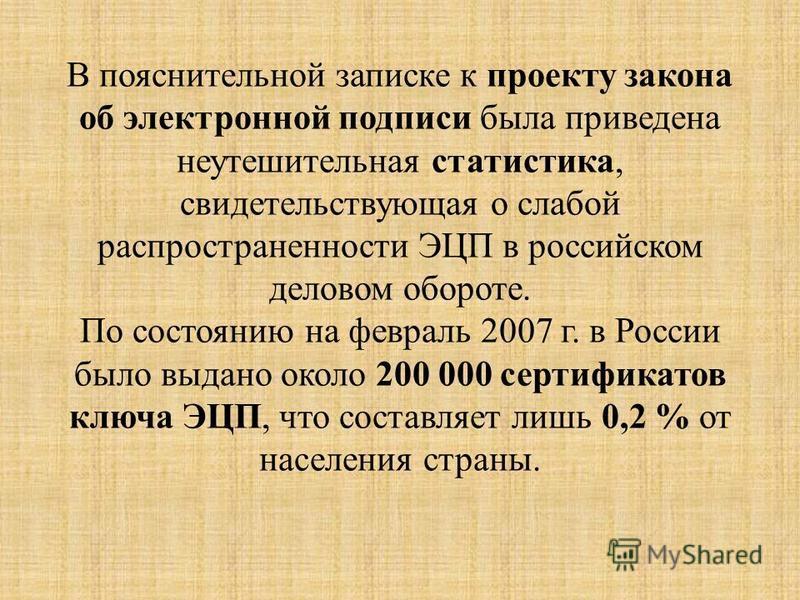 В пояснительной записке к проекту закона об электронной подписи была приведена неутешительная статистика, свидетельствующая о слабой распространенности ЭЦП в российском деловом обороте. По состоянию на февраль 2007 г. в России было выдано около 200 0