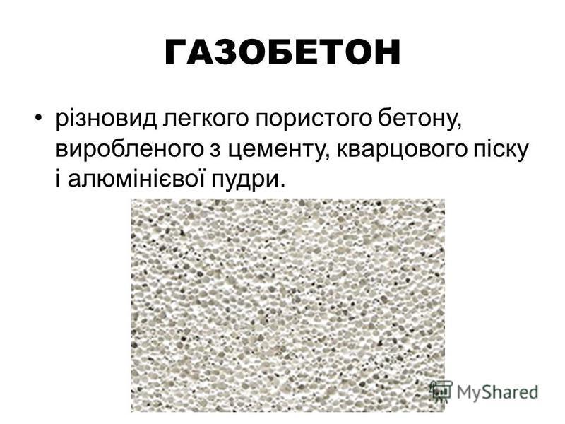 ГАЗОБЕТОН різновид легкого пористого бетону, виробленого з цементу, кварцового піску і алюмінієвої пудри.