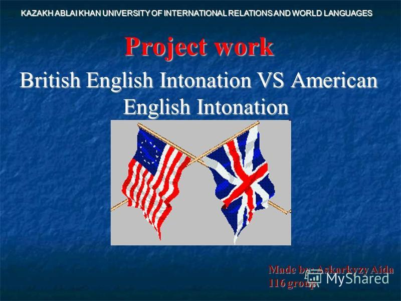 Project work British English Intonation VS American English Intonation KAZAKH ABLAI KHAN UNIVERSITY OF INTERNATIONAL RELATIONS AND WORLD LANGUAGES Made by: Askarkyzy Aida 116 group