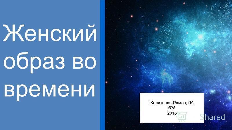 Харитонов Роман, 9А 538 2016 Женский образ во времени