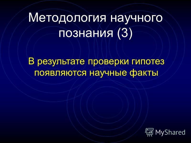 Методология научного познания (3) В результате проверки гипотез появляются научные факты