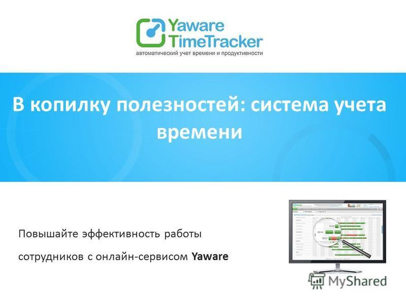 В копилку полезностей: система учета времени Повышайте эффективность работы сотрудников с онлайн-сервисом Yaware