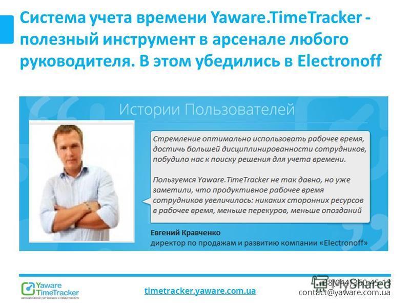 timetracker.yaware.com.ua +38(044) 360-45-13 contact@yaware.com.ua Система учета времени Yaware.TimeTracker - полезный инструмент в арсенале любого руководителя. В этом убедились в Electronoff