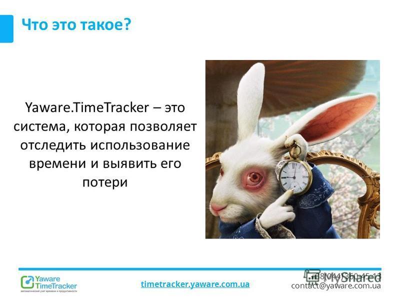 timetracker.yaware.com.ua +38(044) 360-45-13 contact@yaware.com.ua Что это такое? Yaware.TimeTracker – это система, которая позволяет отследить использование времени и выявить его потери