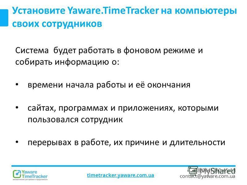 timetracker.yaware.com.ua +38(044) 360-45-13 contact@yaware.com.ua Установите Yaware.TimeTracker на компьютеры своих сотрудников Система будет работать в фоновом режиме и собирать информацию о: времени начала работы и её окончания сайтах, программах