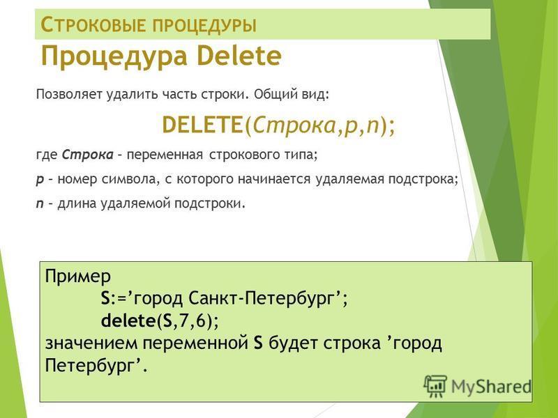 Процедура Delete Позволяет удалить часть строки. Общий вид: DELETE(Строка,p,n); где Строка – переменная строкового типа; р – номер символа, с которого начинается удаляемая подстрока; n – длина удаляемой подстроки. Пример S:=город Санкт-Петербург; del