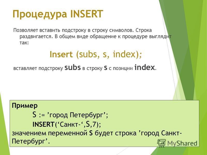 Процедура INSERT Позволяет вставить подстроку в строку символов. Cтрока раздвигается. В общем виде обращение к процедуре выглядит так: Insert (subs, s, index) ; вставляет подстроку subs в строку s с позиции index. Пример S := город Петербург; INSERT(