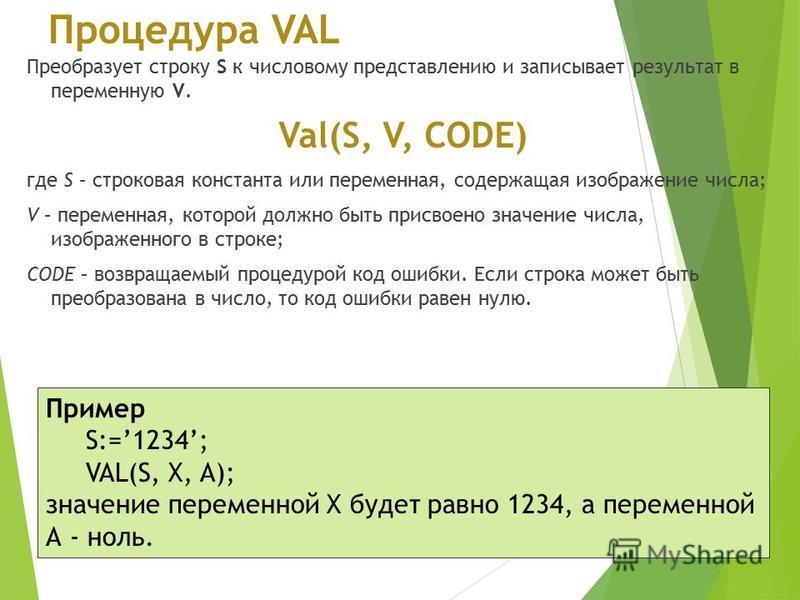 Процедура VAL Преобразует строку S к числовому представлению и записывает результат в переменную V. Val(S, V, CODE) где S – строковая константа или переменная, содержащая изображение числа; V – переменная, которой должно быть присвоено значение числа