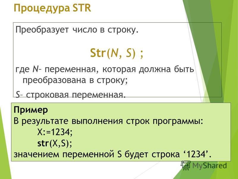 Процедура STR Преобразует число в строку. Str(N, S) ; где N– переменная, которая должна быть преобразована в строку; S– строковая переменная. Пример В результате выполнения строк программы: X:=1234; str(X,S); значением переменной S будет строка 1234.