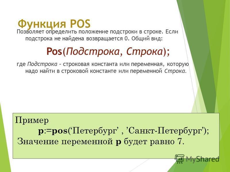 Функция POS Позволяет определить положение подстроки в строке. Если подстрока не найдена возвращается 0. Общий вид: Pos(Подстрока, Строка); где Подстрока – строковая константа или переменная, которую надо найти в строковой константе или переменной Ст
