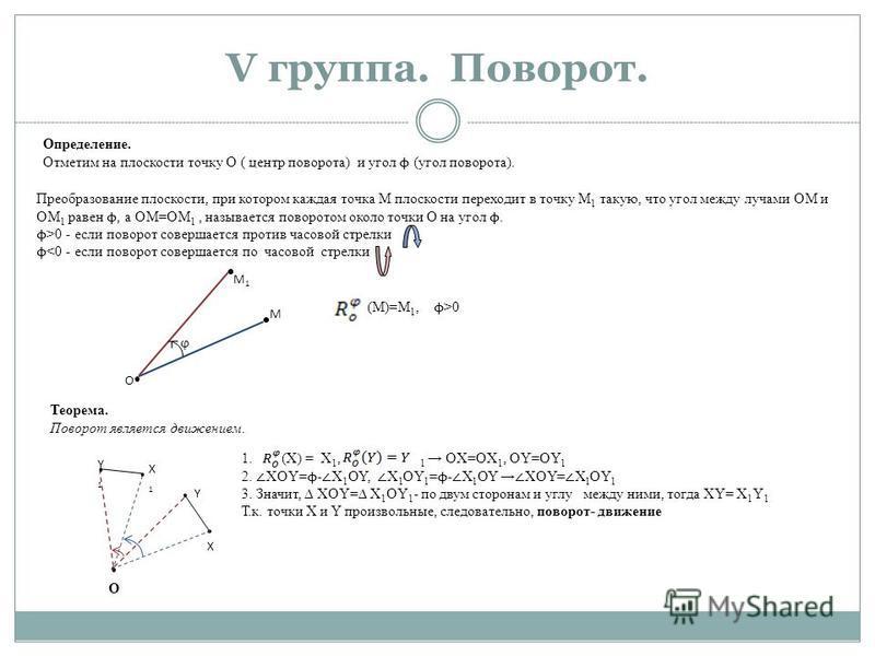 V группа. Поворот. Определение. Отметим на плоскости точку О ( центр поворота) и угол ϕ (угол поворота). Преобразование плоскости, при котором каждая точка М плоскости переходит в точку М 1 такую, что угол между лучами ОМ и ОМ 1 равен ϕ, а ОМ=ОМ 1, н