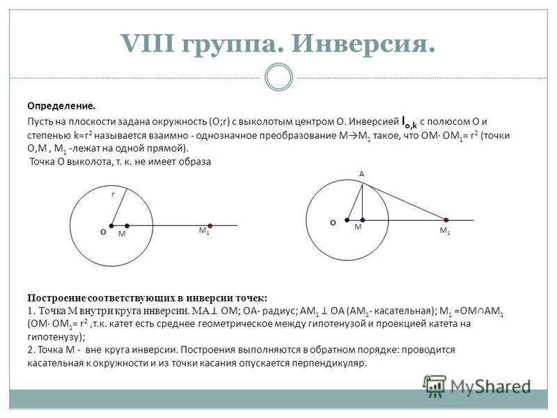 VIII группа. Инверсия. Определение. Пусть на плоскости задана окружность (О;r) с выколотым центром О. Инверсией I o,k с полюсом О и степенью k=r 2 называется взаимно - однозначное преобразование ММ 1 такое, что ОМ ОМ 1 = r 2 (точки О,М, М 1 -лежат на
