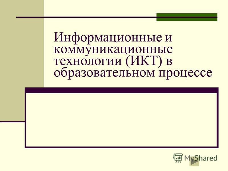 Информационные и коммуникационные технологии (ИКТ) в образовательном процессе