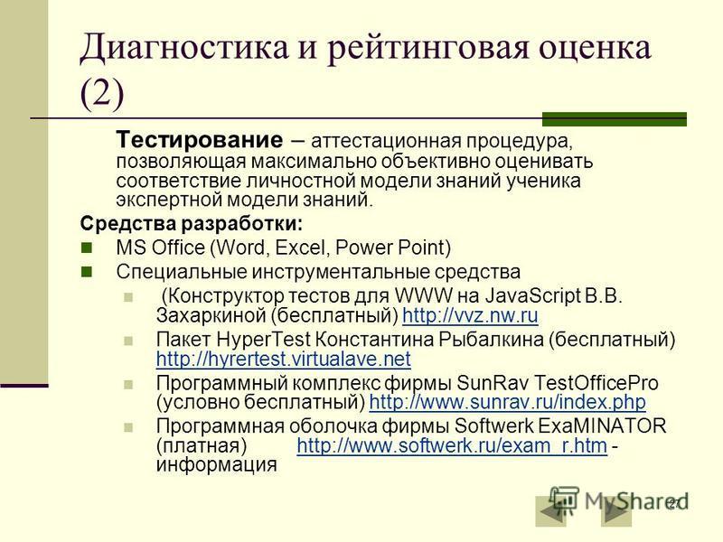 27 Диагностика и рейтинговая оценка (2) Тестирование – аттестационная процедура, позволяющая максимально объективно оценивать соответствие личностной модели знаний ученика экспертной модели знаний. Средства разработки: MS Office (Word, Excel, Power P