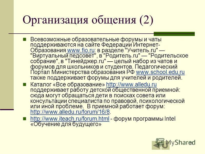 32 Организация общения (2) Всевозможные образовательные форумы и чаты поддерживаются на сайте Федерации Интернет- Образования www.fio.ru: в разделе