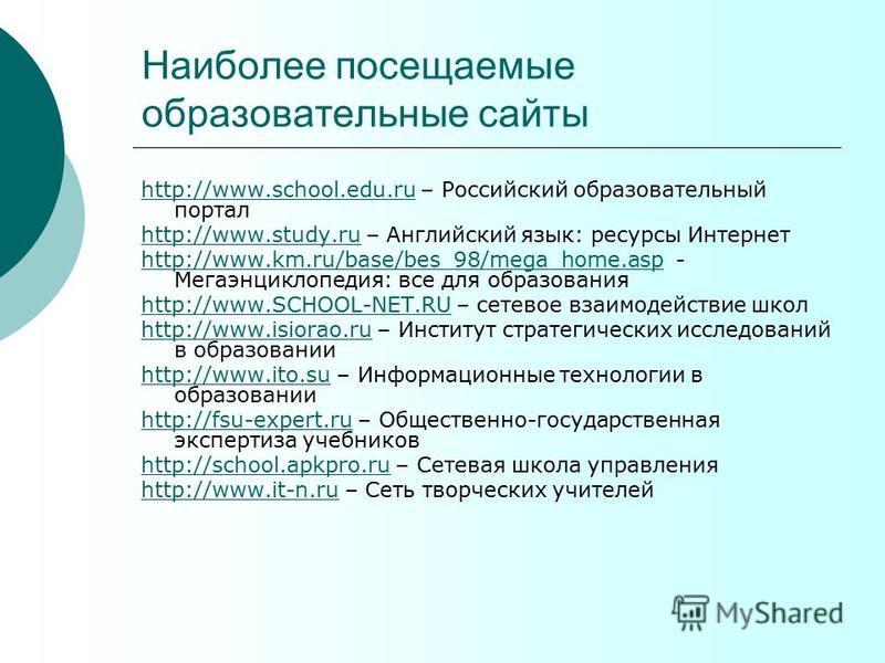 Наиболее посещаемые образовательные сайты http://www.school.edu.ruhttp://www.school.edu.ru – Российский образовательный портал http://www.study.ruhttp://www.study.ru – Английский язык: ресурсы Интернет http://www.km.ru/base/bes_98/mega_home.asphttp:/