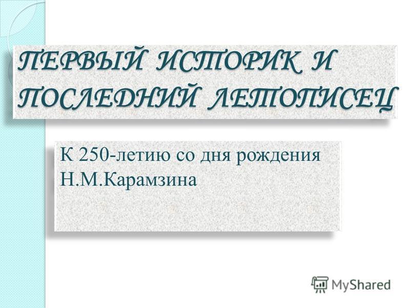 ПЕРВЫЙ ИСТОРИК И ПОСЛЕДНИЙ ЛЕТОПИСЕЦ К 250-летию со дня рождения Н.М.Карамзина