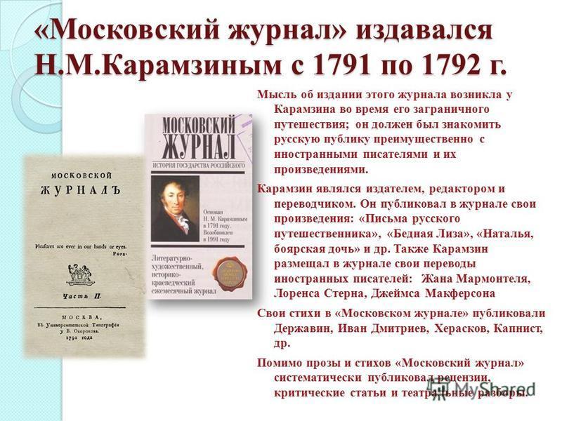 «Московский журнал» издавался Н.М.Карамзиным с 1791 по 1792 г. Мысль об издании этого журнала возникла у Карамзина во время его заграничного путешествия; он должен был знакомить русскую публику преимущественно с иностранными писателями и их произведе