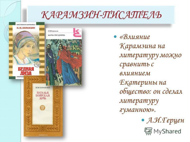 КАРАМЗИН-ПИСАТЕЛЬКАРАМЗИН-ПИСАТЕЛЬ «Влияние Карамзина на литературу можно сравнить с влиянием Екатерины на общество: он сделал литературу гуманною». А.И.Герцен