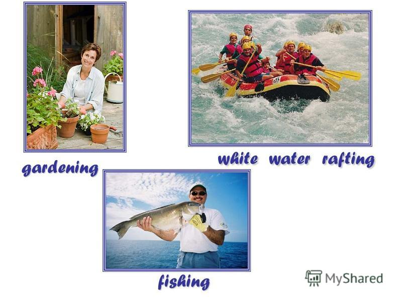 gardening white water rafting fishing