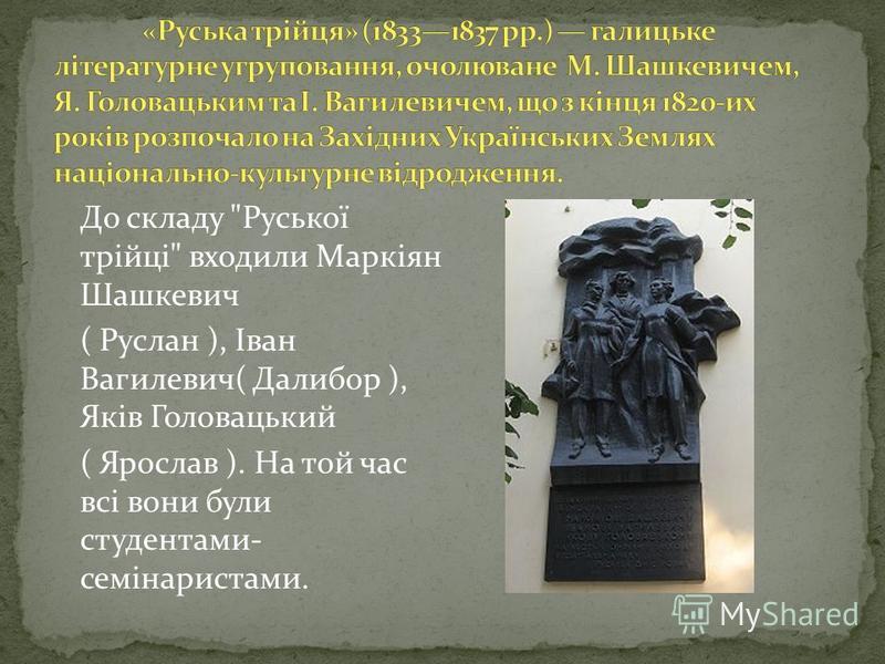 До складу Руської трійці входили Маркіян Шашкевич ( Руслан ), Іван Вагилевич( Далибор ), Яків Головацький ( Ярослав ). На той час всі вони були студентами- семінаристами.