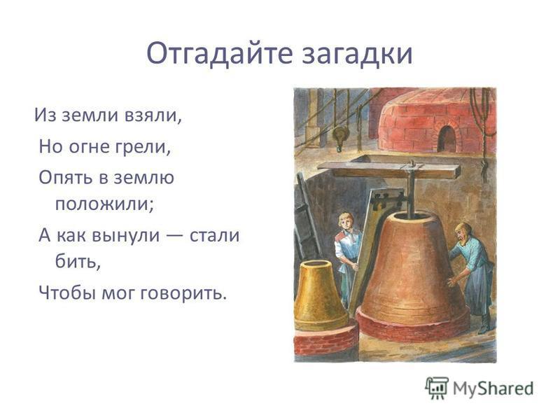 Отгадайте загадки Из земли взяли, Но огне грели, Опять в землю положили; А как вынули стали бить, Чтобы мог говорить.