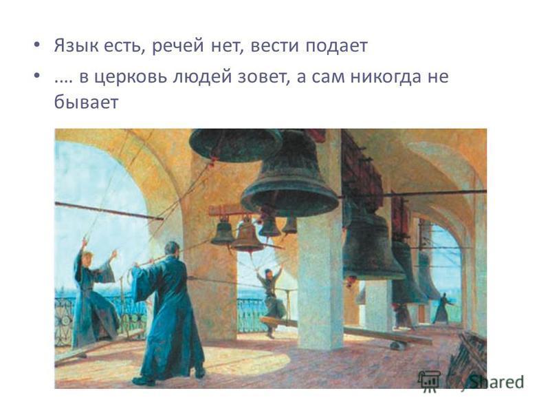 Язык есть, речей нет, вести подает.… в церковь людей зовет, а сам никогда не бывает