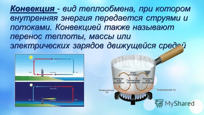 Конвекция вид теплообмена, при котором внутренняя энергия передается струями и потоками. Конвекцией также называют перенос теплоты, массы или электрических зарядов движущейся средой Конвекция - вид теплообмена, при котором внутренняя энергия передает
