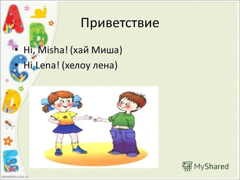 Приветствие Hi, Misha! (хай Миша) Hi,Lena! (хелоу лена)