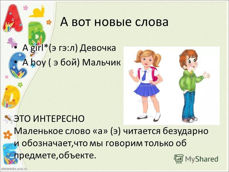 А вот новые слова A girl*(э гэ:л) Девочка A boy ( э бой) Мальчик ЭТО ИНТЕРЕСНО Маленькое слово «а» (э) читается безударно и обозначает,что мы говорим только об предмете,объекте.