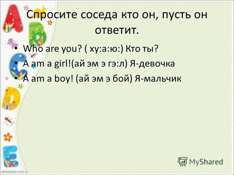 Спросите соседа кто он, пусть он ответит. Who are you? ( ху:а:ю:) Кто ты? A am a girl!(ай эм э гэ:л) Я-девочка A am a boy! (ай эм э бой) Я-мальчик