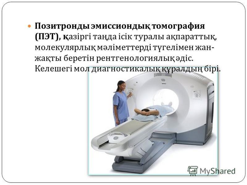 Позитронды эмиссиондық томография ( ПЭТ ), қазіргі таңда ісік туралы ақпараттық, молекулярлық мәліметтерді түгелімен жан - жақты беретін рентгенологиялық әдіс. Келешегі мол диагностикалық құралдың бірі.