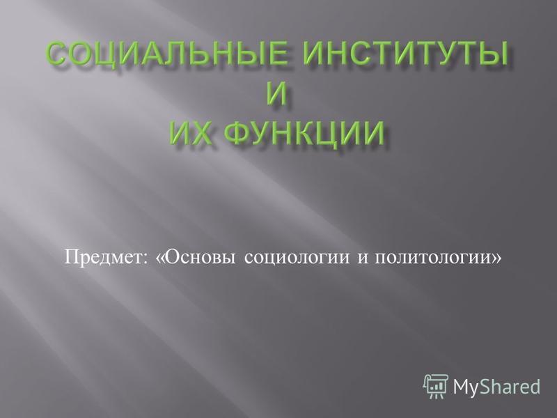 Предмет : « Основы социологии и политологии »