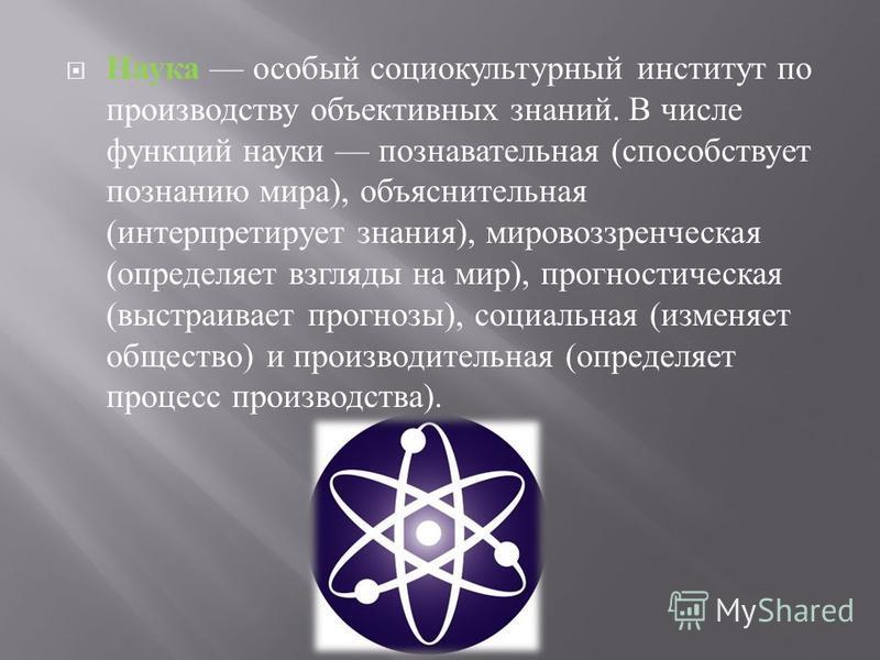 Наука особый социокультурный институт по производству объективных знаний. В числе функций науки познавательная ( способствует познанию мира ), объяснительная ( интерпретирует знания ), мировоззренческая ( определяет взгляды на мир ), прогностическая